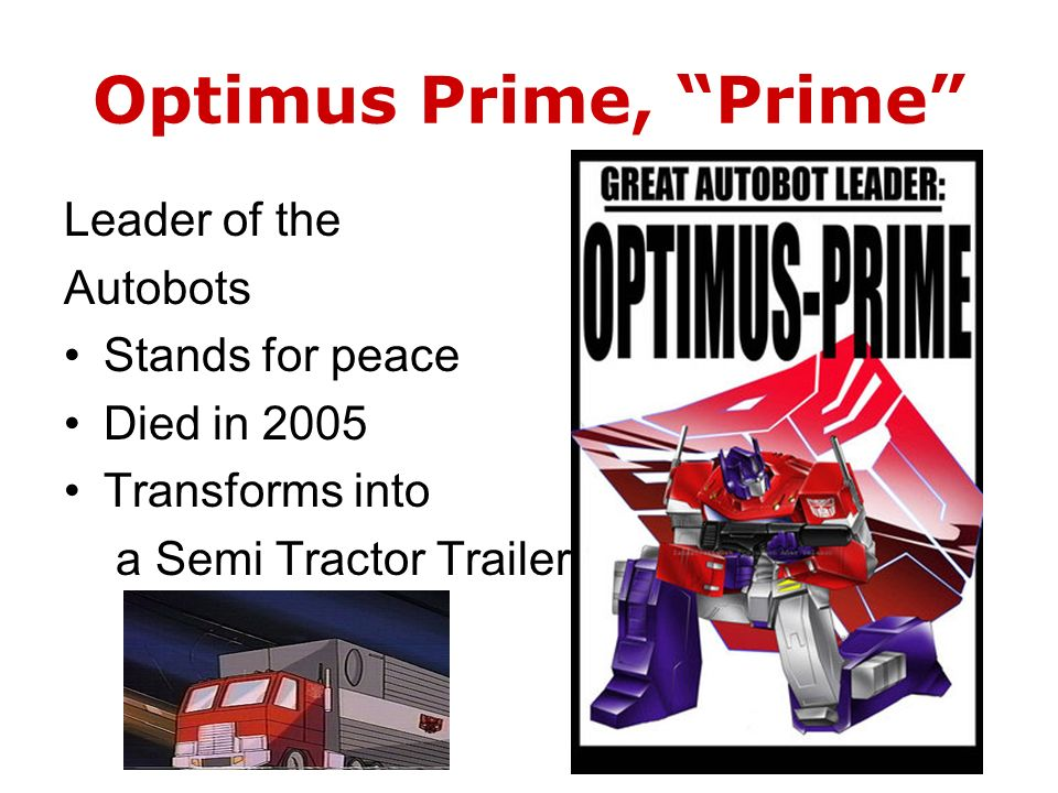 Optimus Prime, Prime Leader of the Autobots Stands for peace Died in 2005 Transforms into a Semi Tractor Trailer