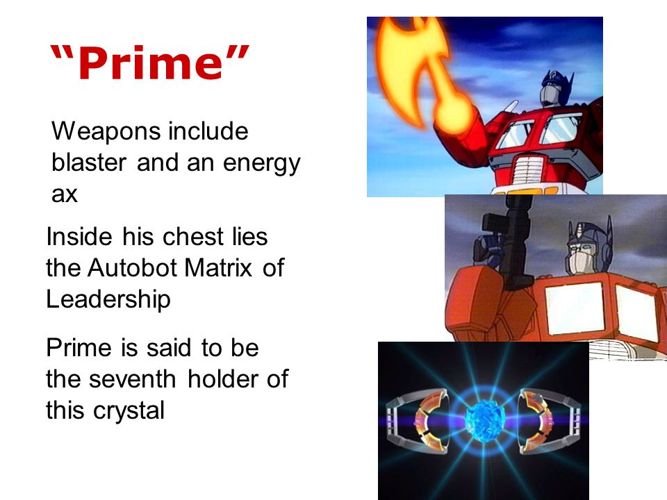 Prime Inside his chest lies the Autobot Matrix of Leadership Prime is said to be the seventh holder of this crystal Weapons include blaster and an energy ax