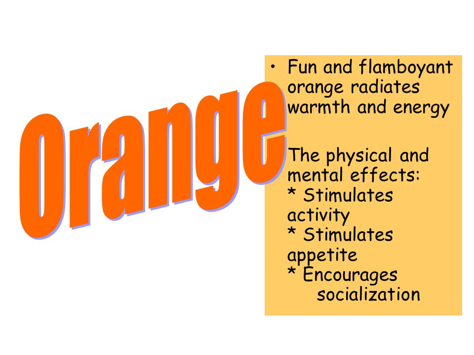 Fun and flamboyant orange radiates warmth and energy The physical and mental effects: * Stimulates activity * Stimulates appetite * Encourages sociali
