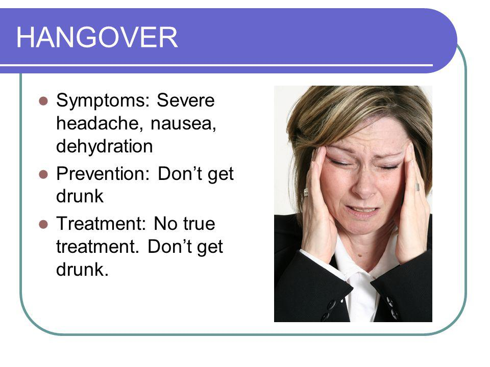 HANGOVER Symptoms: Severe headache, nausea, dehydration Prevention: Dont get drunk Treatment: No true treatment.