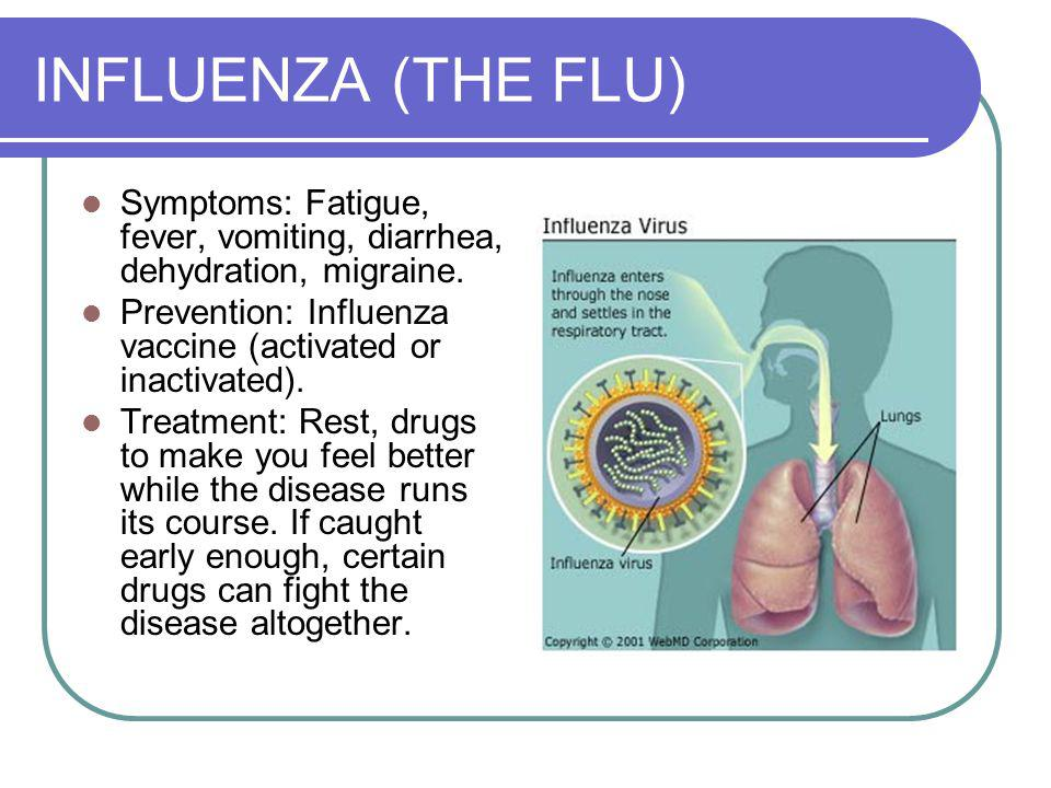 INFLUENZA (THE FLU) Symptoms: Fatigue, fever, vomiting, diarrhea, dehydration, migraine.