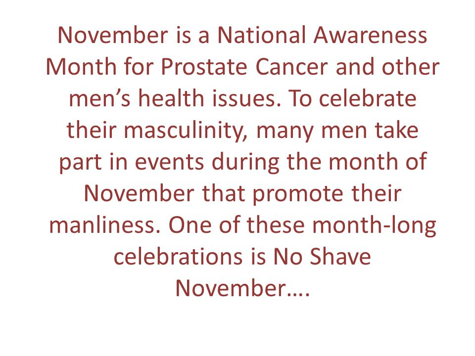November is a National Awareness Month for Prostate Cancer and other mens health issues. To celebrate their masculinity, many men take part in events