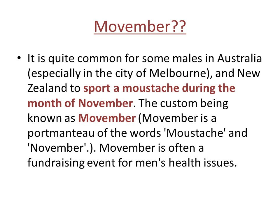 Movember?? It is quite common for some males in Australia (especially in the city of Melbourne), and New Zealand to sport a moustache during the month