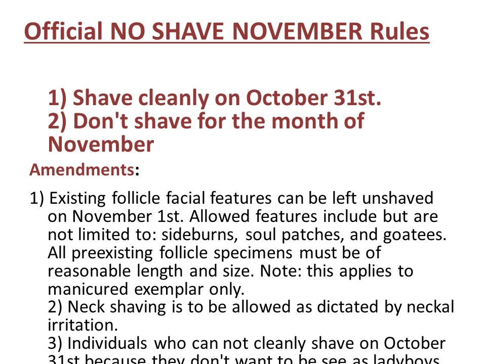 Official NO SHAVE NOVEMBER Rules 1) Shave cleanly on October 31st. 2) Don't shave for the month of November Amendments: 1) Existing follicle facial fe