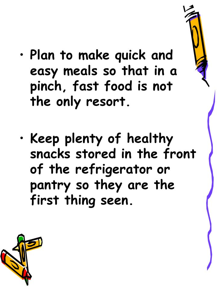 Plan to make quick and easy meals so that in a pinch, fast food is not the only resort.