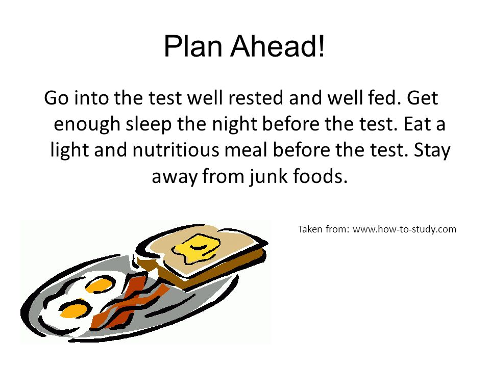Plan Ahead! Go into the test well rested and well fed. Get enough sleep the night before the test. Eat a light and nutritious meal before the test. St