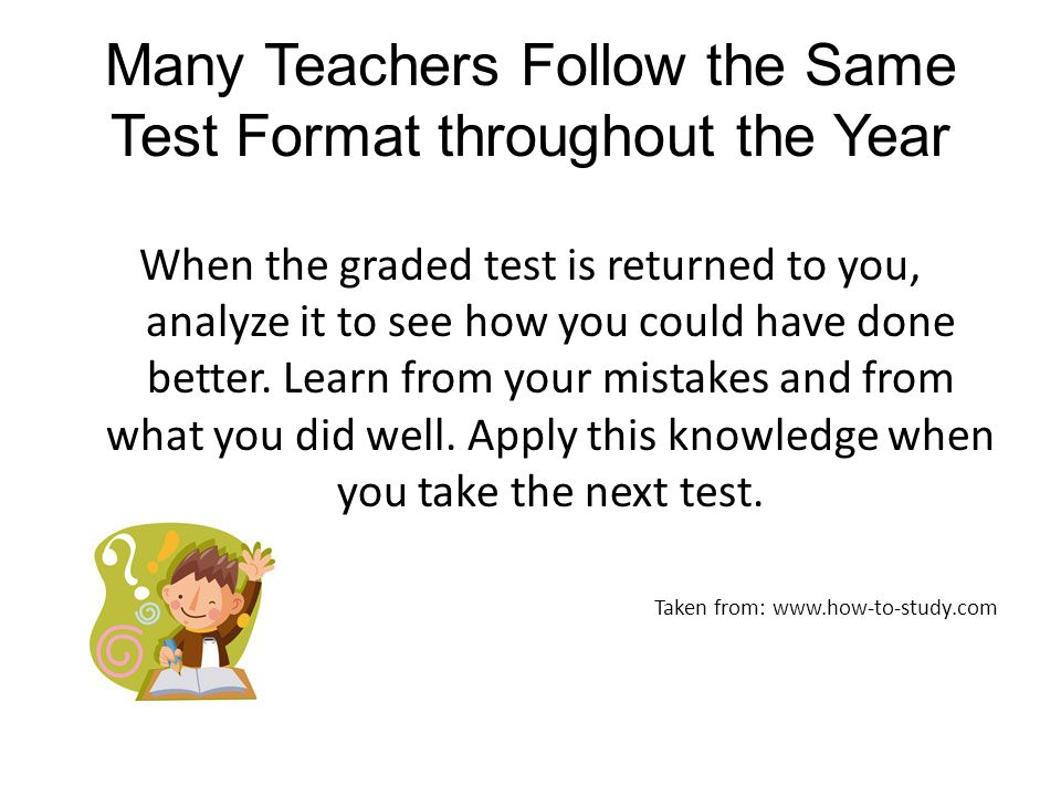 Many Teachers Follow the Same Test Format throughout the Year When the graded test is returned to you, analyze it to see how you could have done bette