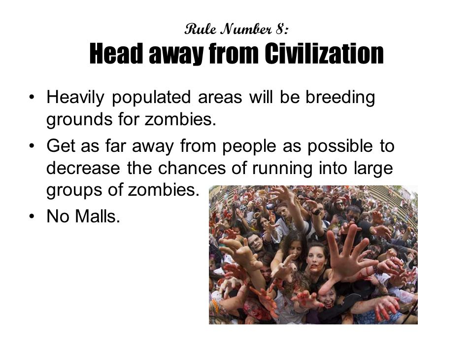 Rule Number 8: Head away from Civilization Heavily populated areas will be breeding grounds for zombies.