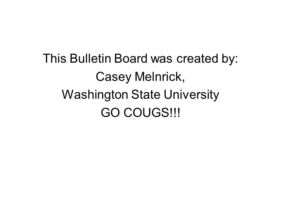 This Bulletin Board was created by: Casey Melnrick, Washington State University GO COUGS!!!