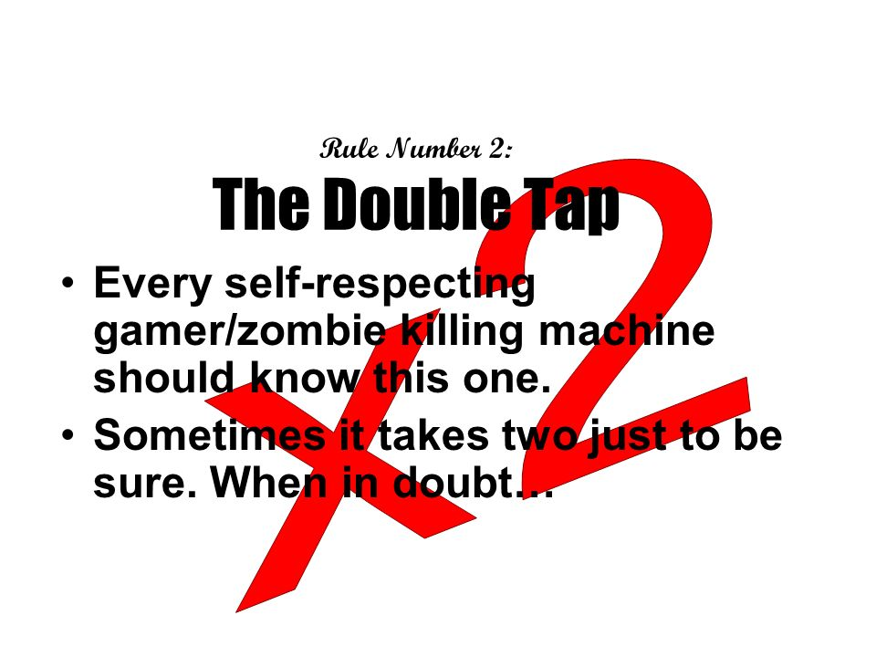 Rule Number 2: The Double Tap Every self-respecting gamer/zombie killing machine should know this one.