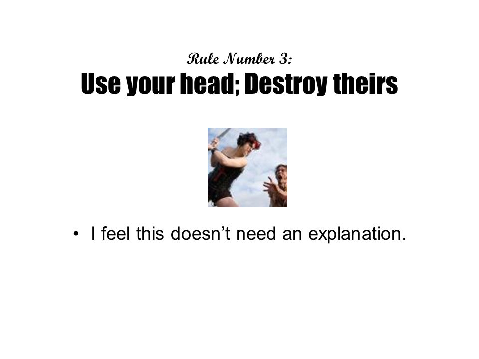Rule Number 3: Use your head; Destroy theirs I feel this doesnt need an explanation.