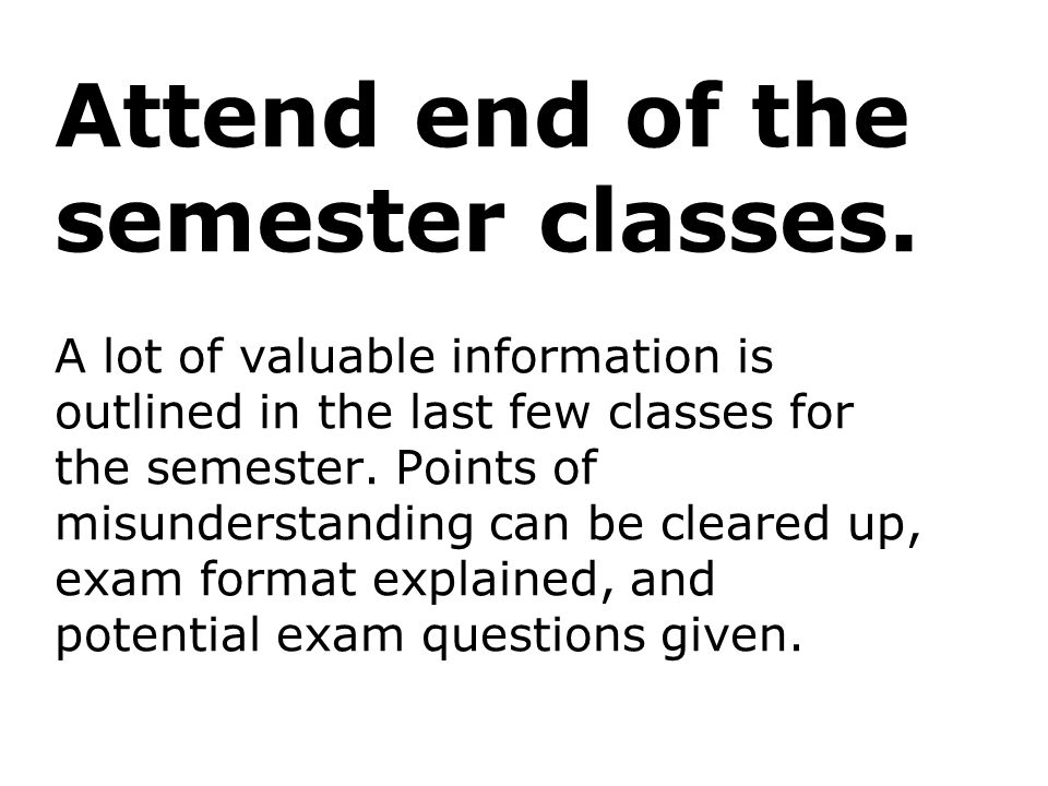Attend end of the semester classes. A lot of valuable information is outlined in the last few classes for the semester. Points of misunderstanding can