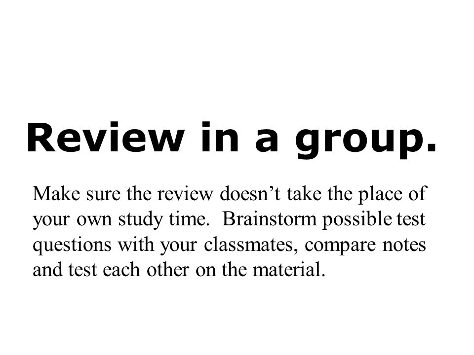 Review in a group. Make sure the review doesnt take the place of your own study time. Brainstorm possible test questions with your classmates, compare