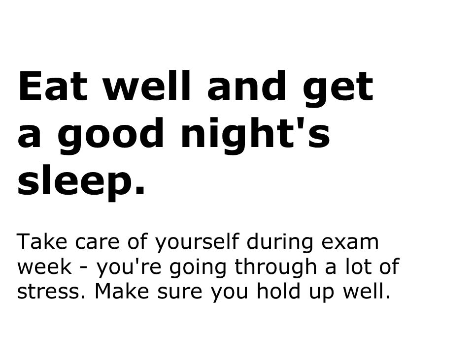 Eat well and get a good night's sleep. Take care of yourself during exam week - you're going through a lot of stress. Make sure you hold up well.