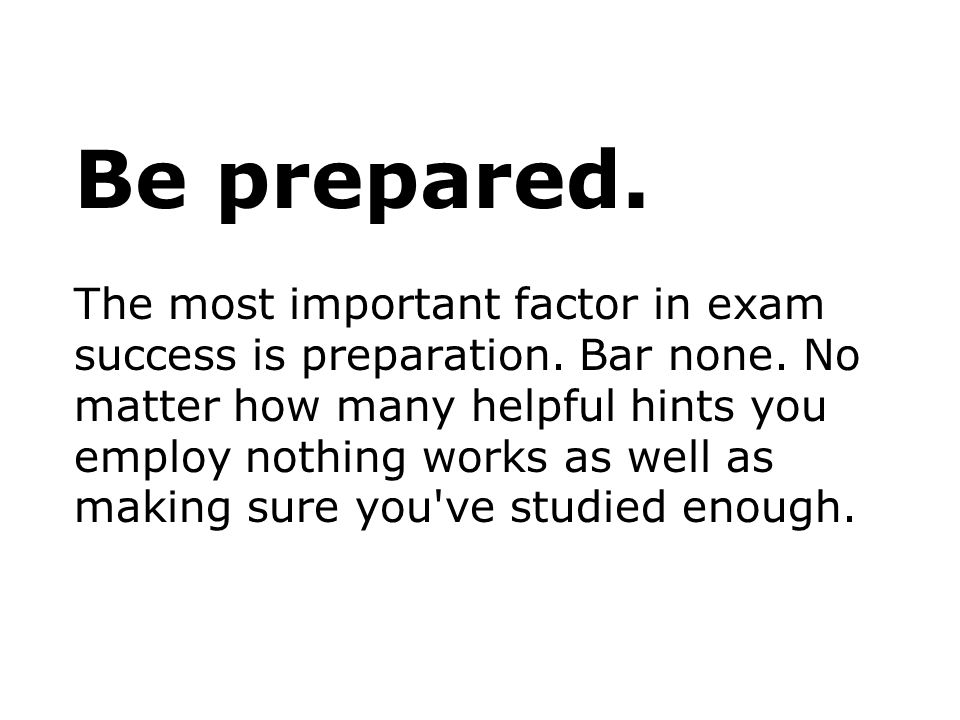 Be prepared. The most important factor in exam success is preparation. Bar none. No matter how many helpful hints you employ nothing works as well as