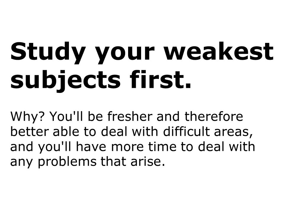Study your weakest subjects first. Why? You'll be fresher and therefore better able to deal with difficult areas, and you'll have more time to deal wi