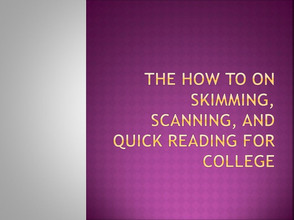 Quickly identify main ideas of a text Skimming is 3 to 4 times faster regular reading Used when there is a lot of material and a short amount of time