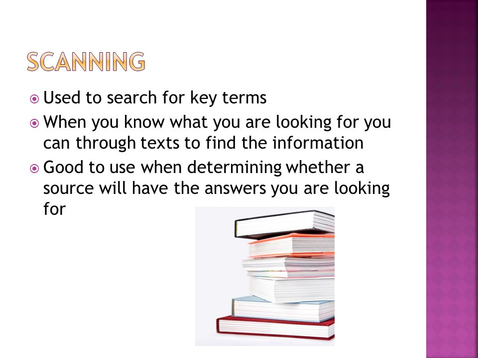 Used to search for key terms When you know what you are looking for you can through texts to find the information Good to use when determining whether