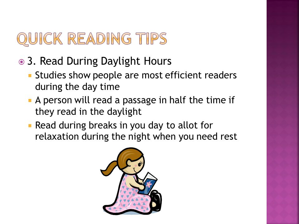 3. Read During Daylight Hours Studies show people are most efficient readers during the day time A person will read a passage in half the time if they