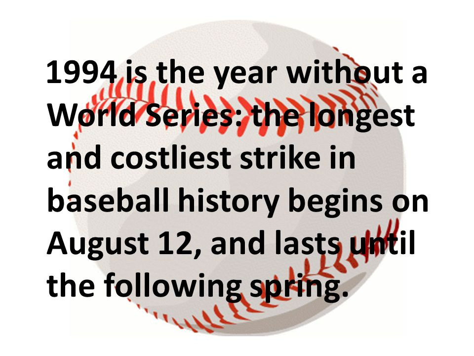 1994 is the year without a World Series: the longest and costliest strike in baseball history begins on August 12, and lasts until the following sprin