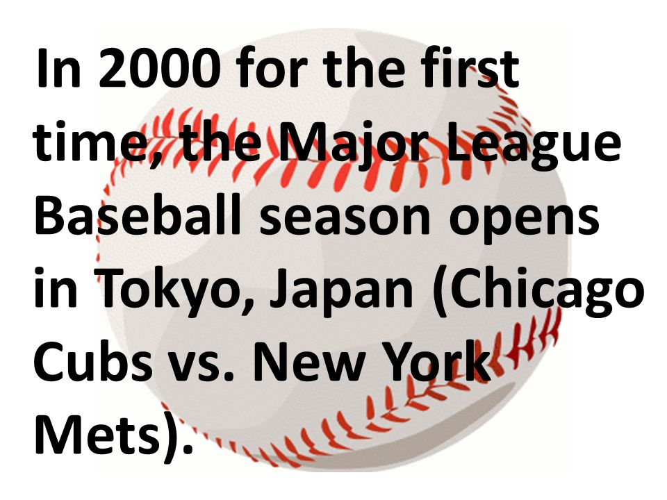 In 2000 for the first time, the Major League Baseball season opens in Tokyo, Japan (Chicago Cubs vs. New York Mets).