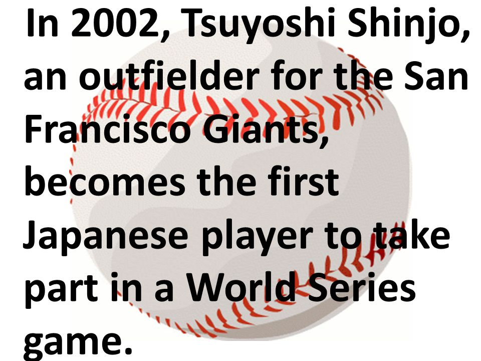 In 2002, Tsuyoshi Shinjo, an outfielder for the San Francisco Giants, becomes the first Japanese player to take part in a World Series game.