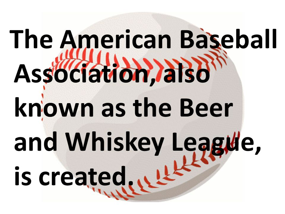 The American Baseball Association, also known as the Beer and Whiskey League, is created.