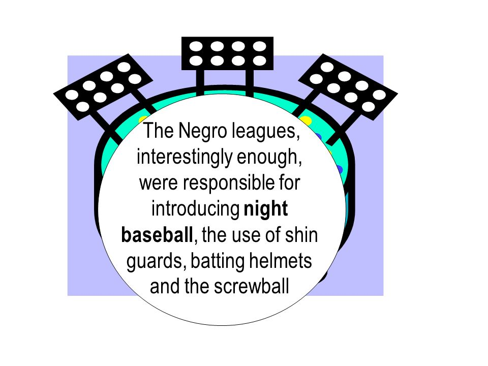 The Negro leagues, interestingly enough, were responsible for introducing night baseball, the use of shin guards, batting helmets and the screwball