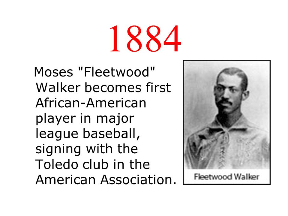 1884 Moses Fleetwood Walker becomes first African-American player in major league baseball, signing with the Toledo club in the American Association.