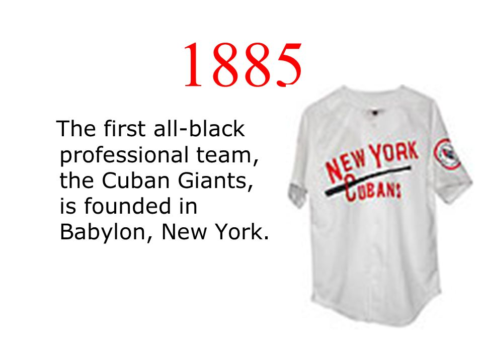 1885 The first all-black professional team, the Cuban Giants, is founded in Babylon, New York.