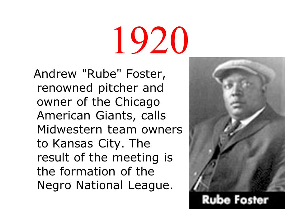 1920 Andrew Rube Foster, renowned pitcher and owner of the Chicago American Giants, calls Midwestern team owners to Kansas City.