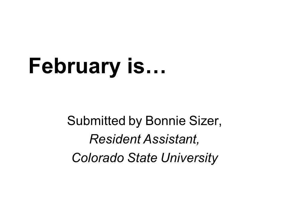 February is… Submitted by Bonnie Sizer, Resident Assistant, Colorado State University