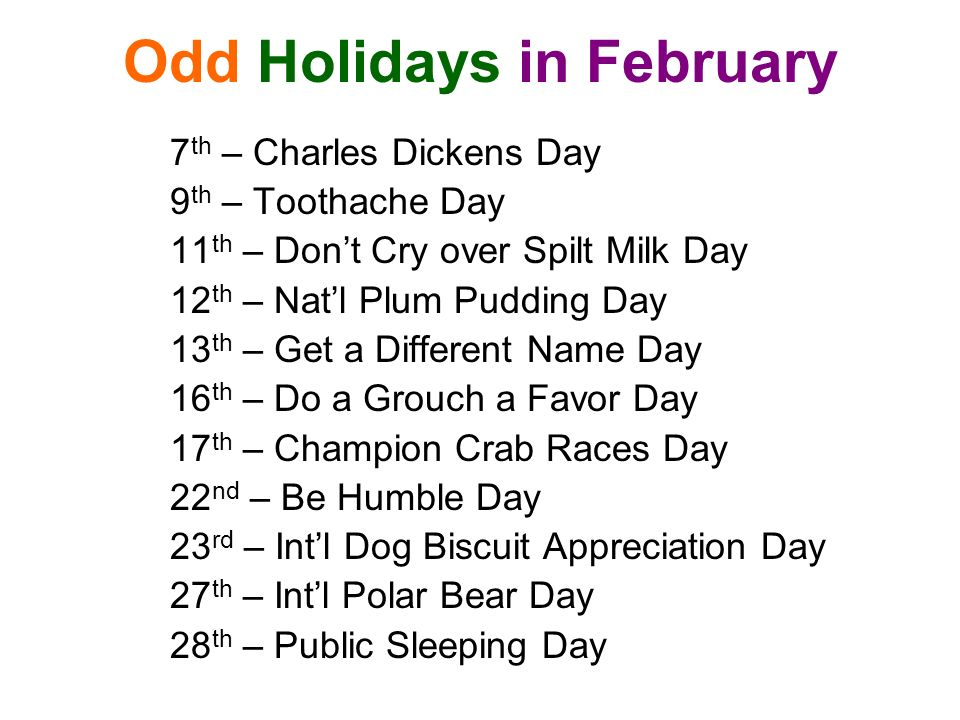 Odd Holidays in February 7 th – Charles Dickens Day 9 th – Toothache Day 11 th – Dont Cry over Spilt Milk Day 12 th – Natl Plum Pudding Day 13 th – Get a Different Name Day 16 th – Do a Grouch a Favor Day 17 th – Champion Crab Races Day 22 nd – Be Humble Day 23 rd – Intl Dog Biscuit Appreciation Day 27 th – Intl Polar Bear Day 28 th – Public Sleeping Day