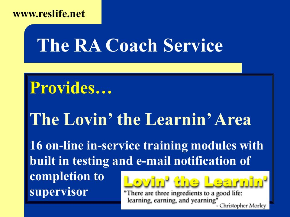 Provides… The Lovin the Learnin Area 16 on-line in-service training modules with built in testing and e-mail notification of completion to supervisor www.reslife.net The RA Coach Service