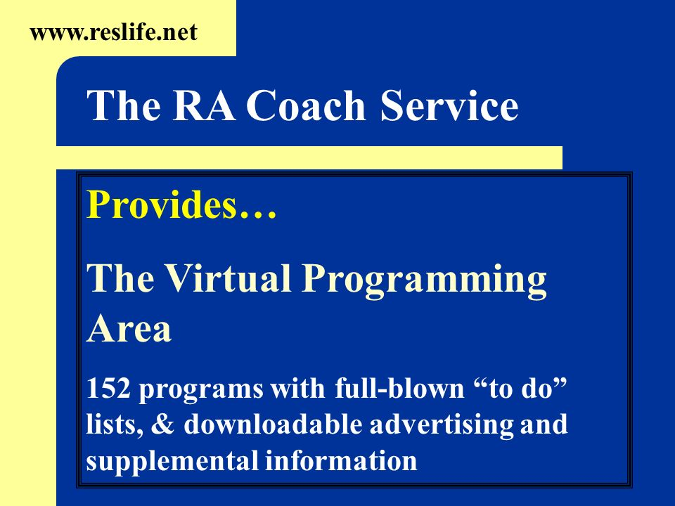 Provides… The Virtual Programming Area 152 programs with full-blown to do lists, & downloadable advertising and supplemental information www.reslife.net The RA Coach Service