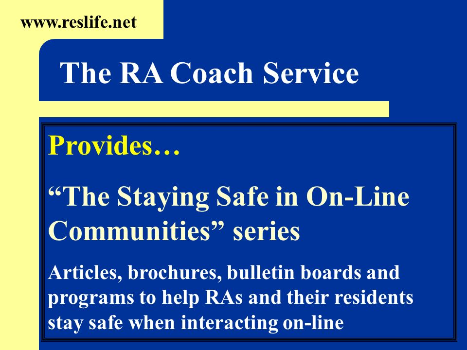 Provides… The Staying Safe in On-Line Communities series Articles, brochures, bulletin boards and programs to help RAs and their residents stay safe when interacting on-line www.reslife.net The RA Coach Service