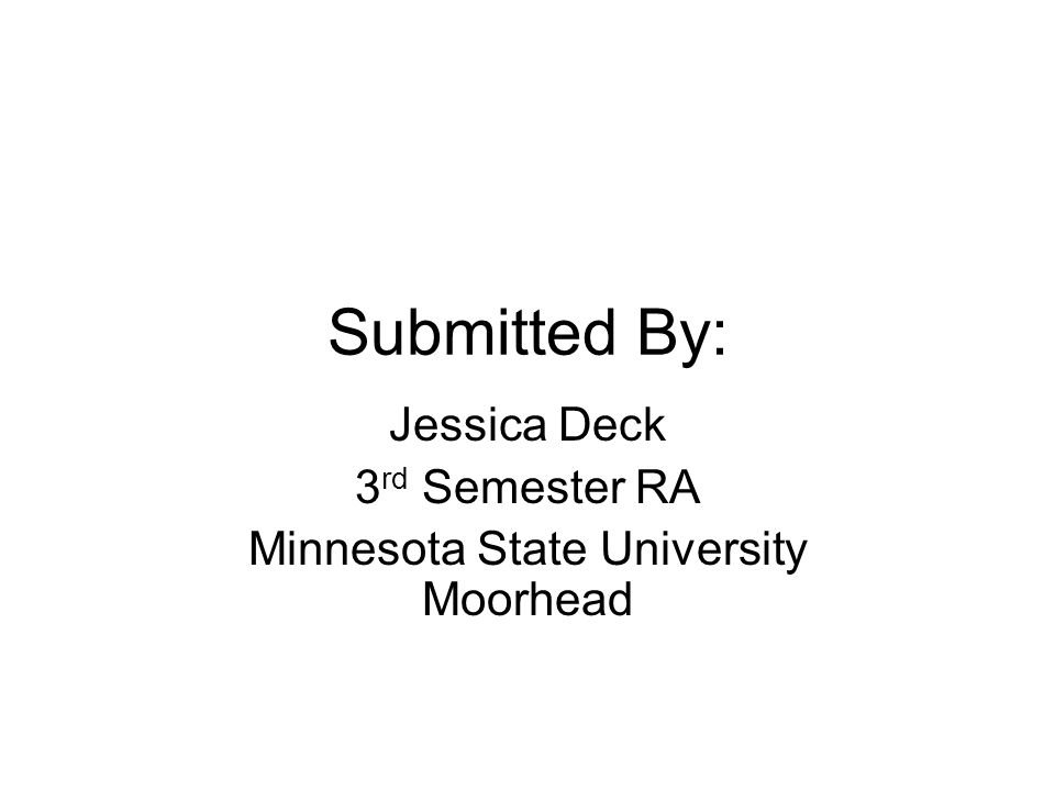 Submitted By: Jessica Deck 3 rd Semester RA Minnesota State University Moorhead