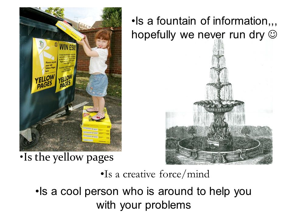 Is a cool person who is around to help you with your problems Is the yellow pages Is a fountain of information,,, hopefully we never run dry Is a creative force/mind