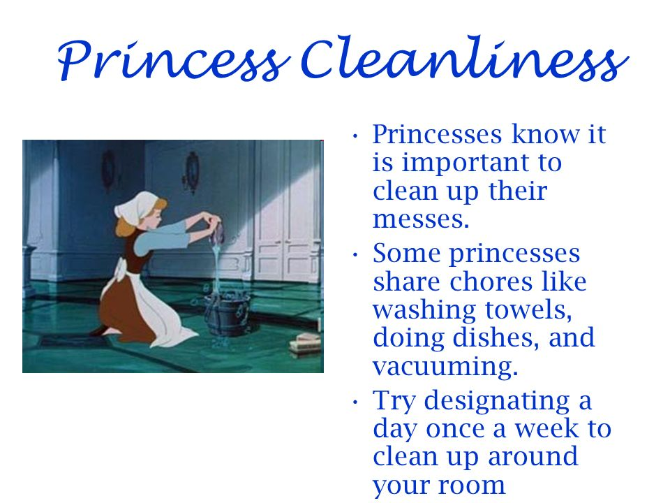 Princess Cleanliness Princesses know it is important to clean up their messes.
