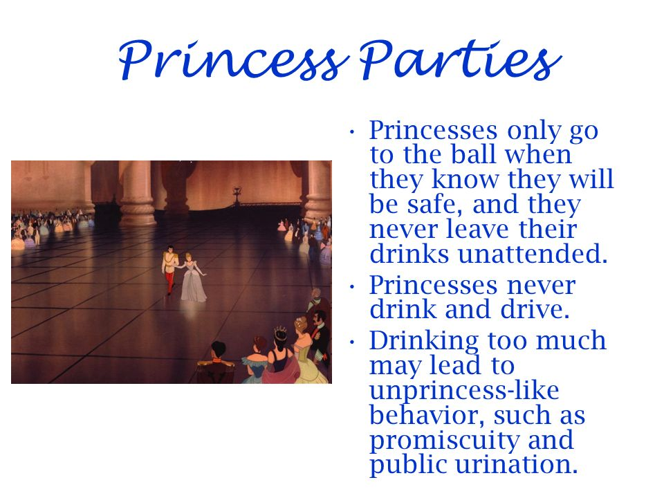 Princess Parties Princesses only go to the ball when they know they will be safe, and they never leave their drinks unattended.