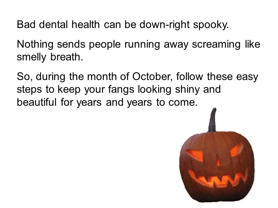 Bad dental health can be down-right spooky. Nothing sends people running away screaming like smelly breath. So, during the month of October, follow th