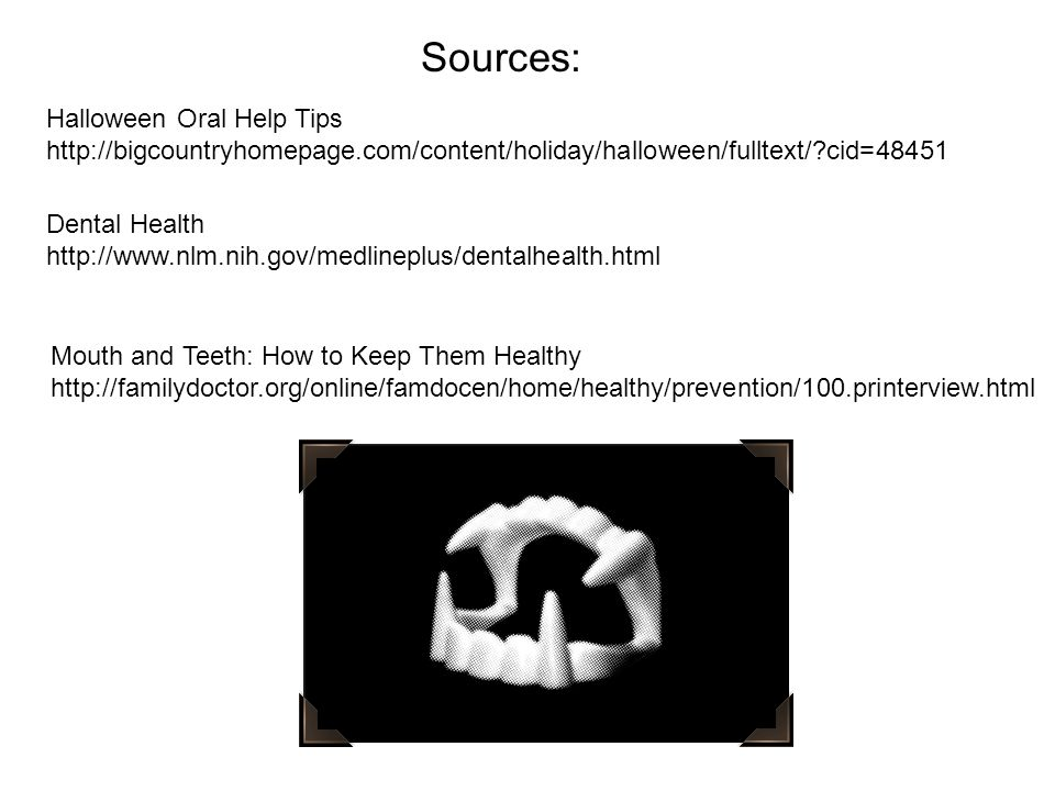 Halloween Oral Help Tips http://bigcountryhomepage.com/content/holiday/halloween/fulltext/?cid=48451 Dental Health http://www.nlm.nih.gov/medlineplus/