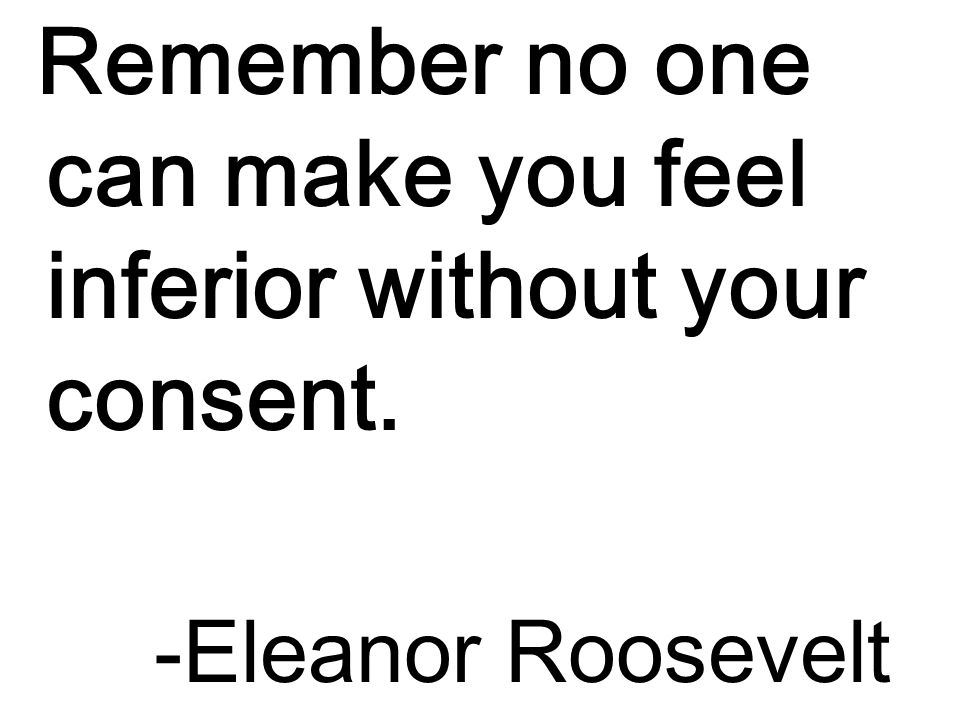 Remember no one can make you feel inferior without your consent. -Eleanor Roosevelt