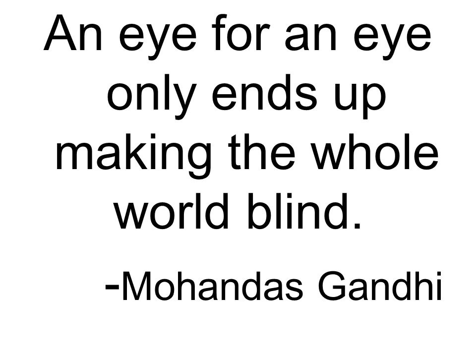 An eye for an eye only ends up making the whole world blind. - Mohandas Gandhi