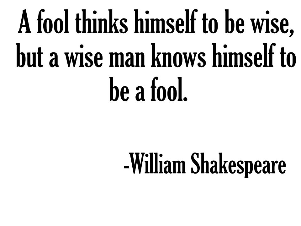 A fool thinks himself to be wise, but a wise man knows himself to be a fool. -William Shakespeare