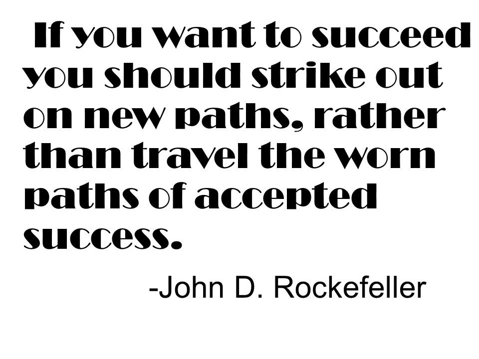 If you want to succeed you should strike out on new paths, rather than travel the worn paths of accepted success. -John D. Rockefeller
