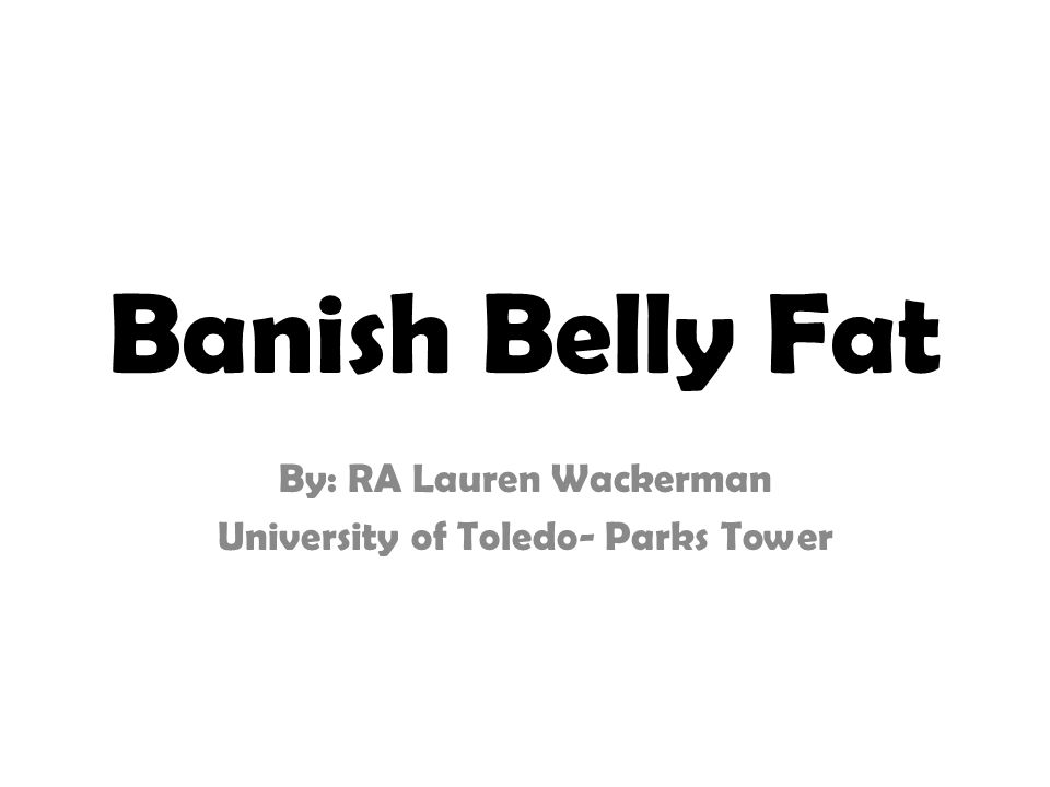 Banish Belly Fat By: RA Lauren Wackerman University of Toledo- Parks Tower