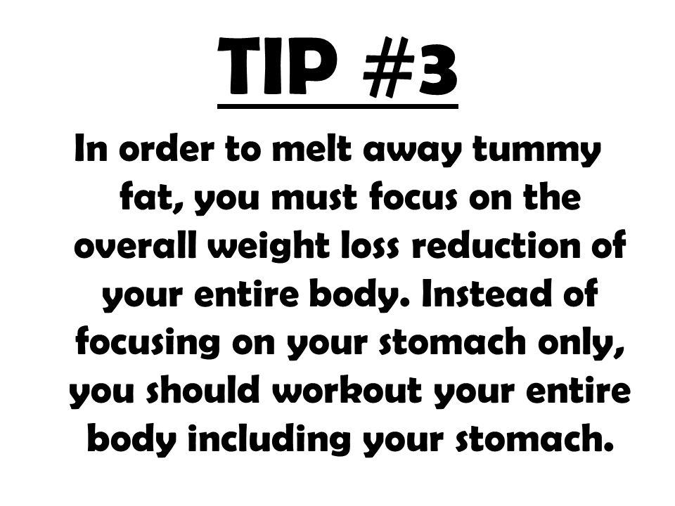 TIP #3 In order to melt away tummy fat, you must focus on the overall weight loss reduction of your entire body.