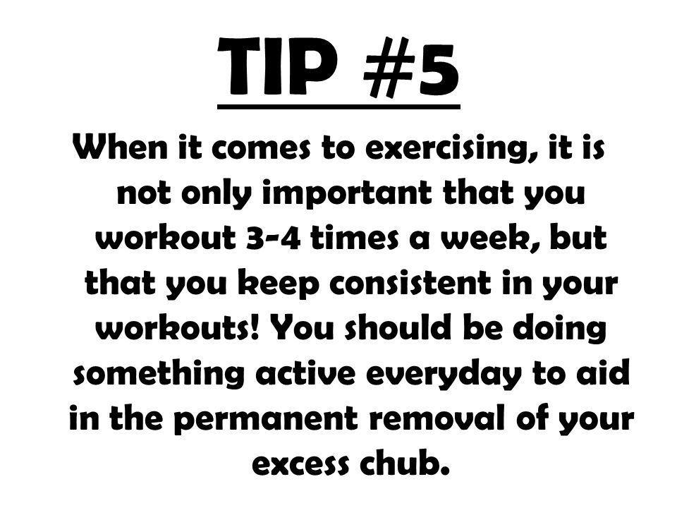 TIP #5 When it comes to exercising, it is not only important that you workout 3-4 times a week, but that you keep consistent in your workouts.