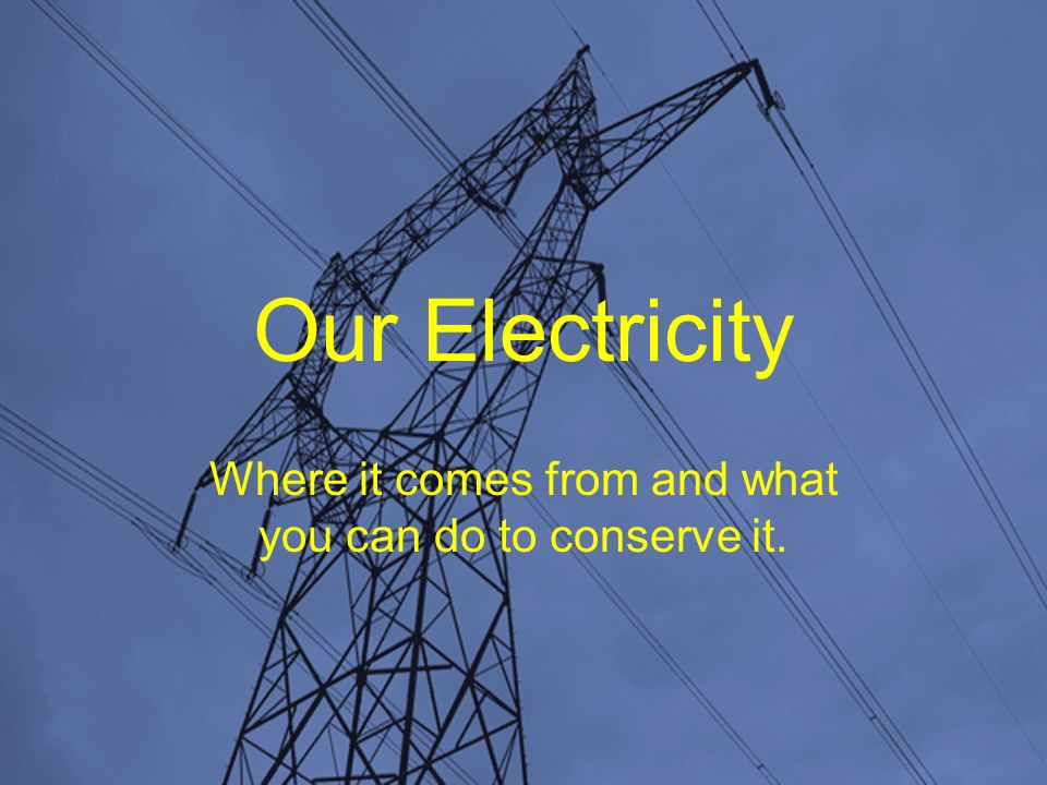 Our Electricity Where it comes from and what you can do to conserve it.